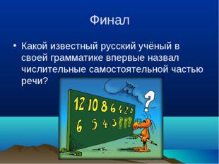 Финал Какой известный русский учёный в своей грамматике впервые назвал числит