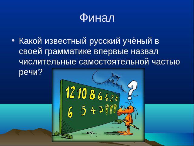 Финал Какой известный русский учёный в своей грамматике впервые назвал числит...