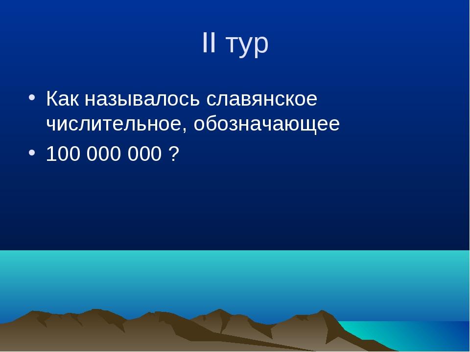 II тур Как называлось славянское числительное, обозначающее 100 000 000 ?