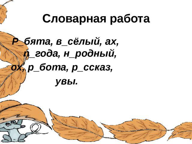 Словарная работа Р_бята, в_сёлый, ах, п п_года, н_родный, ох, р_бота, р_ссказ...