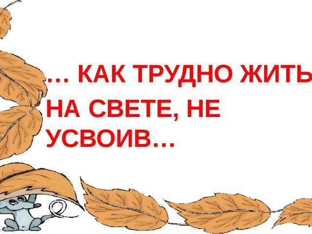 … КАК ТРУДНО ЖИТЬ НА СВЕТЕ, НЕ УСВОИВ… FokinaLida.75@mail.ru