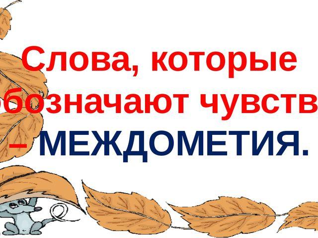 Слова, которые обозначают чувства – МЕЖДОМЕТИЯ. FokinaLida.75@mail.ru