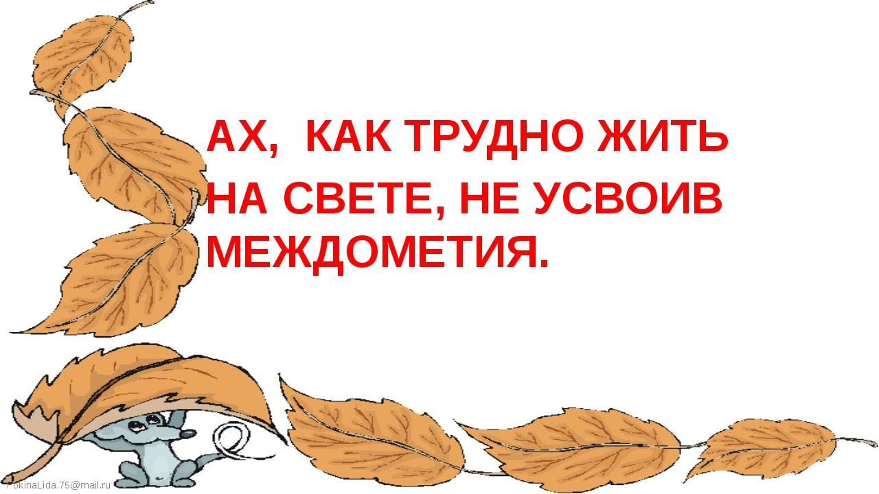 АХ, КАК ТРУДНО ЖИТЬ НА СВЕТЕ, НЕ УСВОИВ МЕЖДОМЕТИЯ. FokinaLida.75@mail.ru