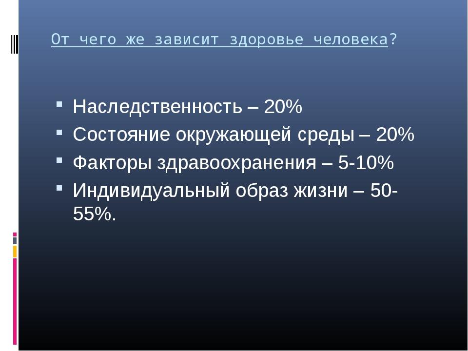 От чего же зависит здоровье человека? Наследственность – 20% Состояние окружа...