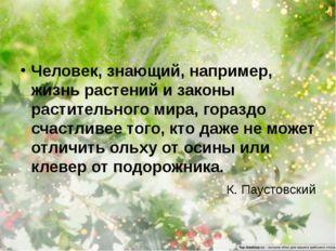 Человек, знающий, например, жизнь растений и законы растительного мира, гораз