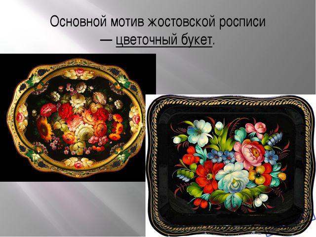 Основной мотив жостовской росписи —цветочный букет.