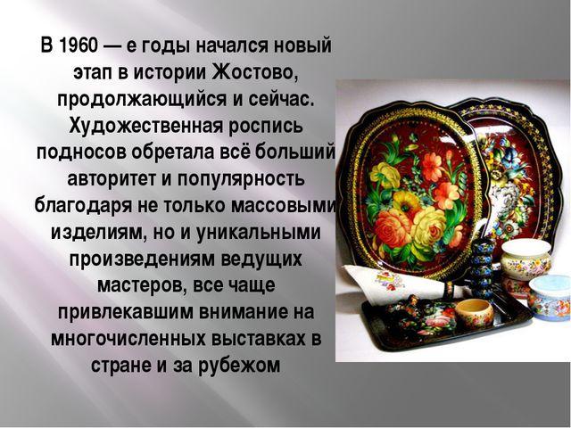 В 1960— е годы начался новый этап в истории Жостово, продолжающийся и сейчас...