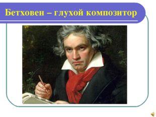 Бетховен – глухой композитор