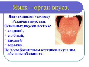 Язык – орган вкуса. Основных вкусов всего 4: сладкий, солёный, кислый горький