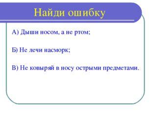 Найди ошибку А) Дыши носом, а не ртом; Б) Не лечи насморк; В) Не ковыряй в но