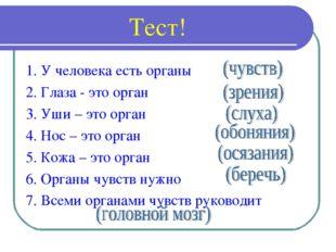 Тест! 1. У человека есть органы 2. Глаза - это орган 3. Уши – это орган 4. Н