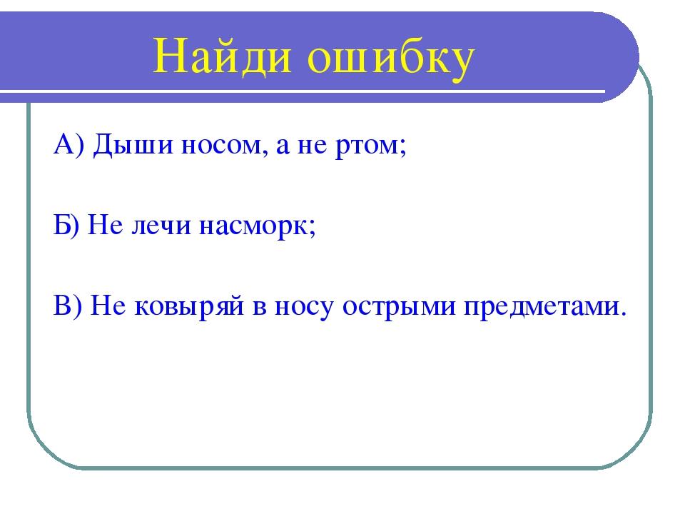 Найди ошибку А) Дыши носом, а не ртом; Б) Не лечи насморк; В) Не ковыряй в но...