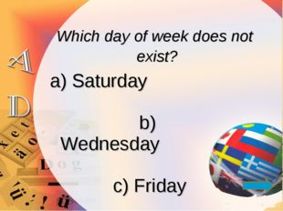 Which day of week does not exist? a) Saturday b) Wednesday c) Friday d) Holi
