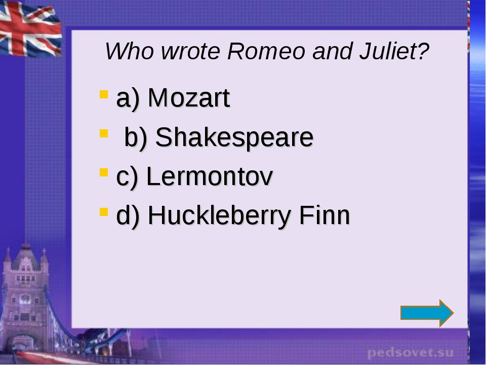 Who wrote Romeo and Juliet? a) Mozart b) Shakespeare c) Lermontov d) Hucklebe...