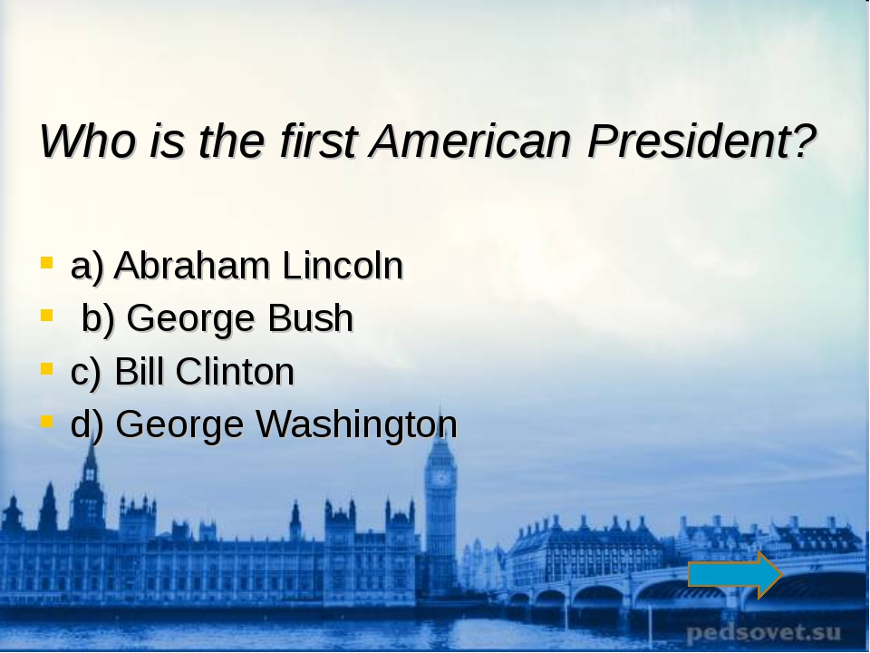 Who is the first American President? a) Abraham Lincoln b) George Bush c) Bil...