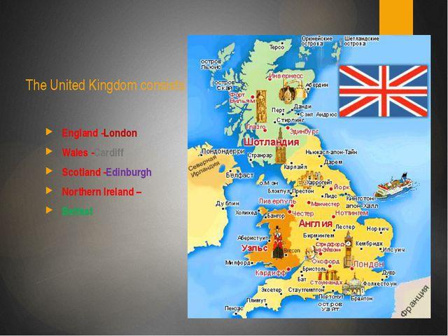 The United Kingdom consists of England -London Wales -Cardiff Scotland -Edin...