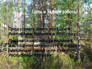 Цель и задачи работы: Представить итоги поездки в Республику Карелия в 2015 г
