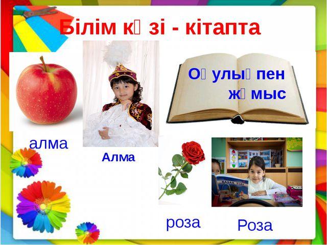 Білім көзі - кітапта Оқулықпен жұмыс алма Алма роза Роза