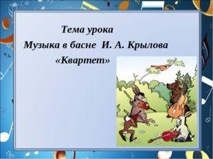 Тема урока Музыка в басне И. А. Крылова «Квартет»