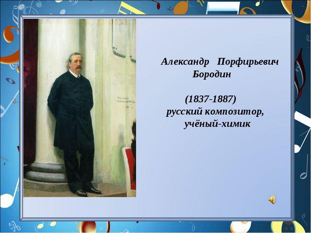 Александр Порфирьевич Бородин (1837-1887) русский композитор, учёный-химик