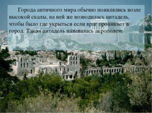 Города античного мира обычно появлялись возле высокой скалы, на ней же возво