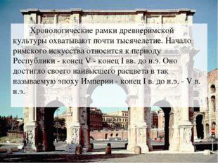 Хронологические рамки древнеримской культуры охватывают почти тысячелетие. Н