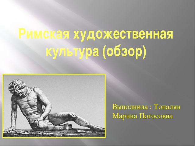 Римская художественная культура (обзор) Выполнила : Топалян Марина Погосовна