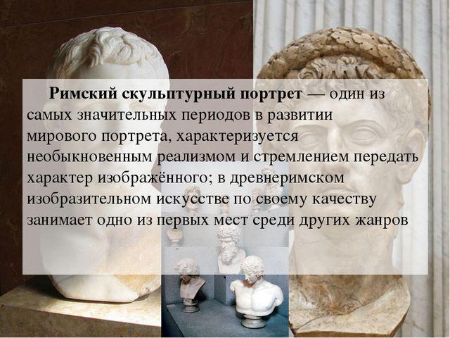 Римский скульптурный портрет— один из самых значительных периодов в развити...