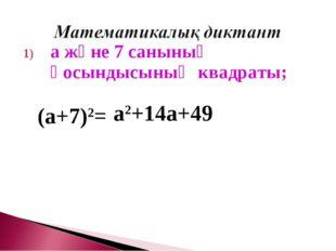 а және 7 санының қосындысының квадраты; (а+7)2= а2+14а+49