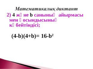 2) 4 және b санының айырмасы мен қосындысының көбейтіндісі; (4-b)(4+b)= 16-b2