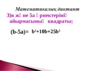 3)в және 5а өрнектерінің айырмасының квадраты; (b-5a)= b2+10b+25b2