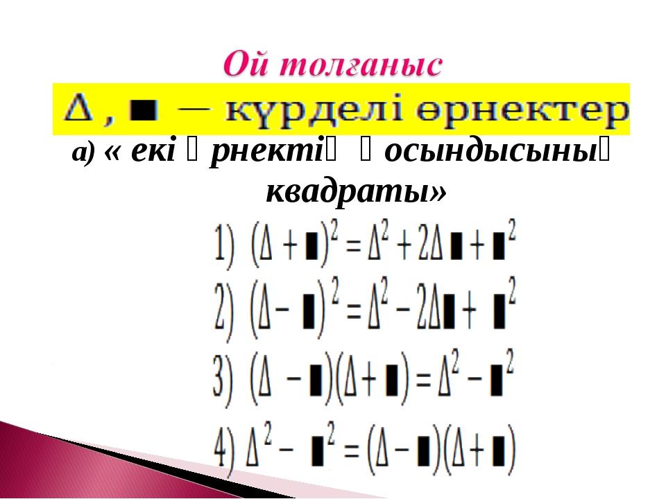 а) « екі өрнектің қосындысының квадраты»