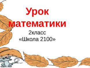 Урок математики 2класс «Школа 2100» FokinaLida.75@mail.ru