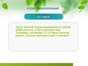 4 этап: Закрепительный Число жителей Орджоникидзевского района 25380 жителей,