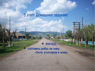 5 этап: Домашнее задание: №810(2), составить ребус на тему: «Село, в котором