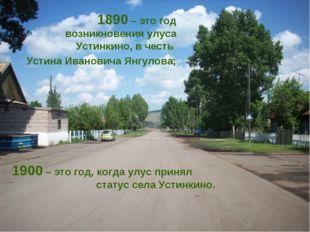 1890 – это год возникновения улуса Устинкино, в честь Устина Ивановича Янгуло