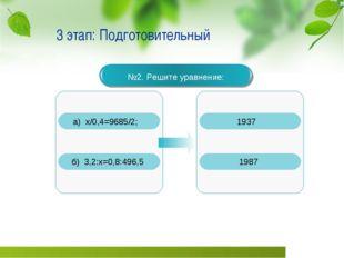 3 этап: Подготовительный №2. Решите уравнение: а) х/0,4=9685/2; б) 3,2:х=0,8: