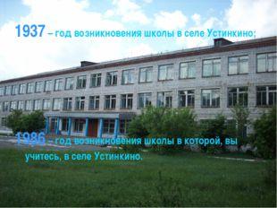 1937 – год возникновения школы в селе Устинкино; 1986 – год возникновения шко