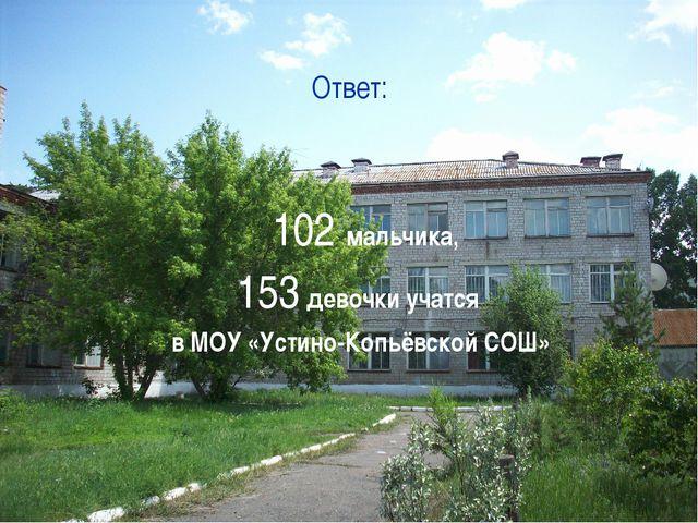 Ответ: 102 мальчика, 153 девочки учатся в МОУ «Устино-Копьёвской СОШ»