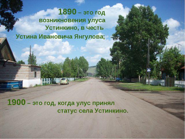 1890 – это год возникновения улуса Устинкино, в честь Устина Ивановича Янгуло...