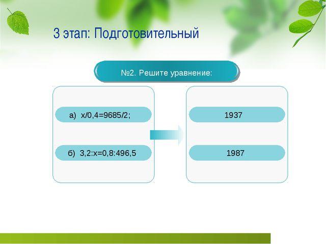 3 этап: Подготовительный №2. Решите уравнение: а) х/0,4=9685/2; б) 3,2:х=0,8:...