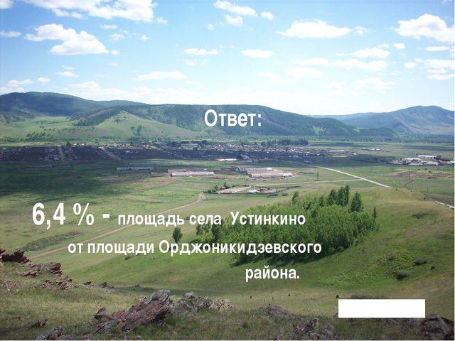 Ответ: 6,4 % - площадь села Устинкино от площади Орджоникидзевского района.