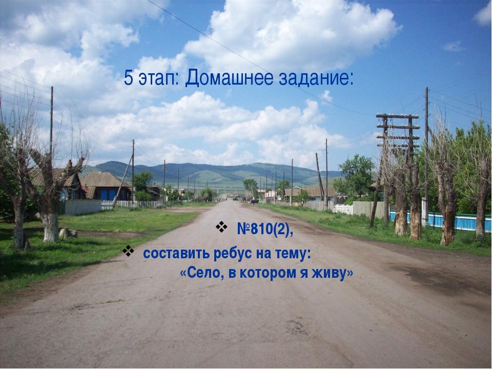 5 этап: Домашнее задание: №810(2), составить ребус на тему: «Село, в котором...