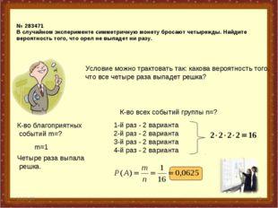 * * № 283471 В случайном эксперименте симметричную монету бросают четырежды.