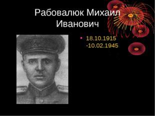 Рабовалюк Михаил Иванович 18.10.1915 -10.02.1945