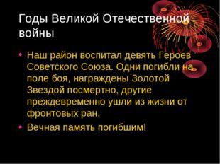 Годы Великой Отечественной войны Наш район воспитал девять Героев Советского