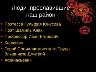Люди ,прославившие наш район Поэтесса Гульфия Юнусова Поэт Шамиль Анак Профес
