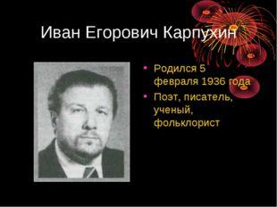 Иван Егорович Карпухин Родился 5 февраля 1936 года Поэт, писатель, ученый, фо