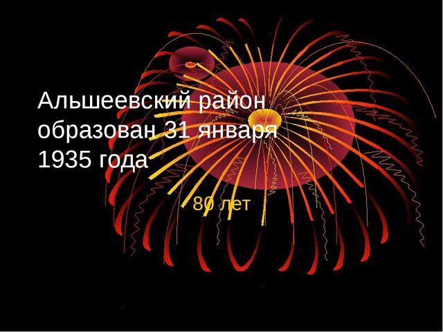 Альшеевский район образован 31 января 1935 года 80 лет