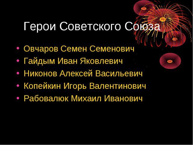 Герои Советского Союза Овчаров Семен Семенович Гайдым Иван Яковлевич Никонов...
